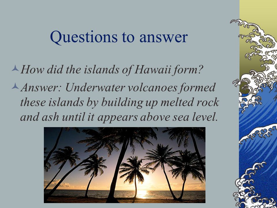Questions to answer How did the islands of Hawaii form