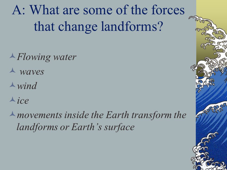 A: What are some of the forces that change landforms