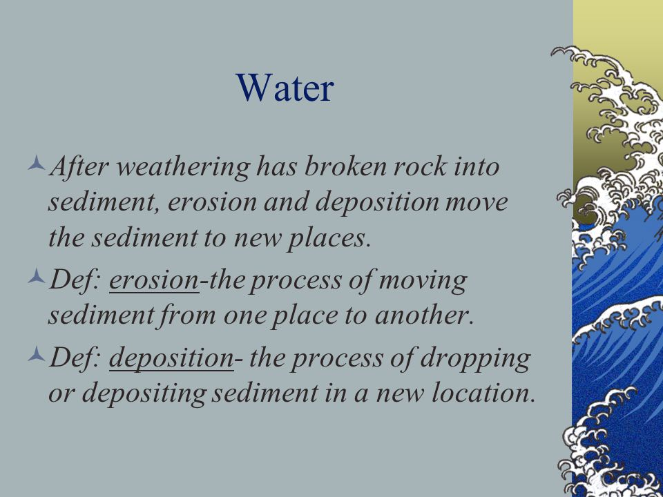 Water After weathering has broken rock into sediment, erosion and deposition move the sediment to new places.