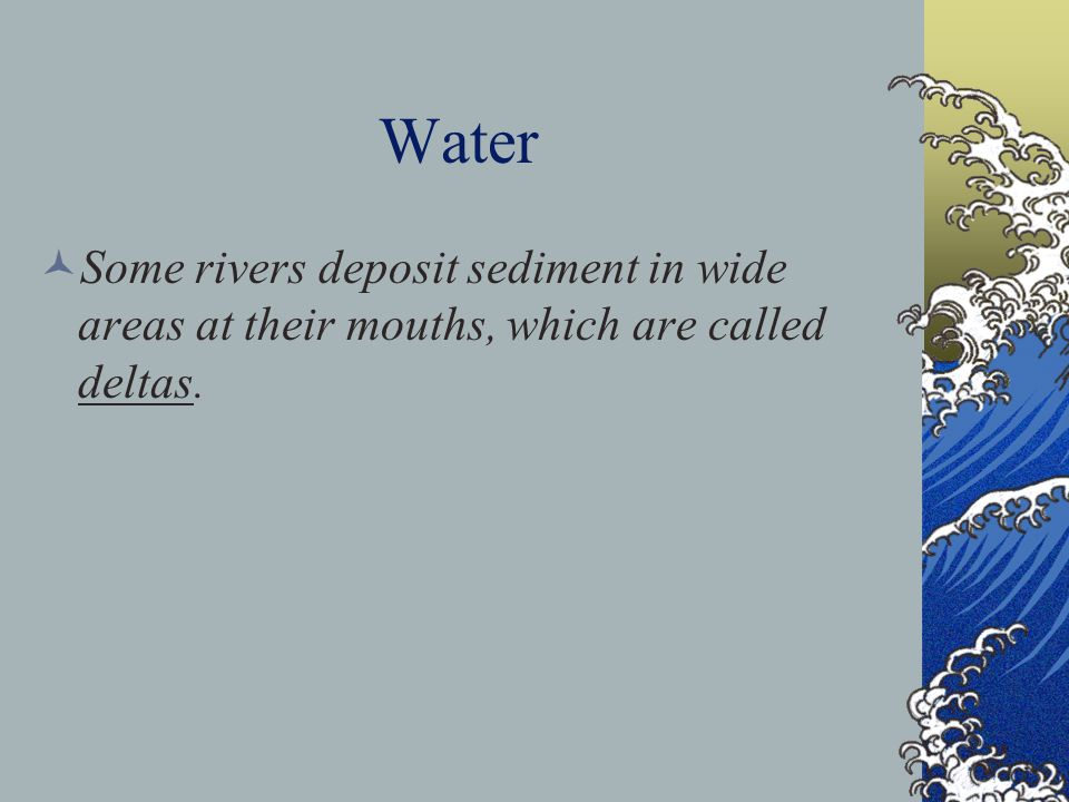 Water Some rivers deposit sediment in wide areas at their mouths, which are called deltas.