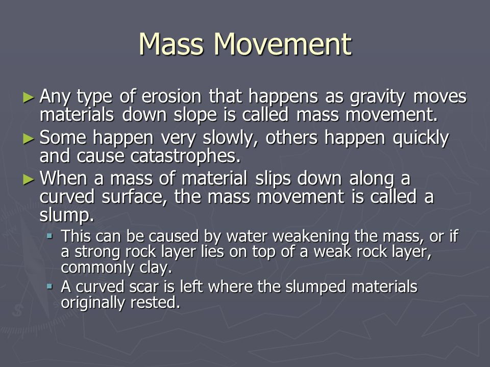 Mass Movement Any type of erosion that happens as gravity moves materials down slope is called mass movement.
