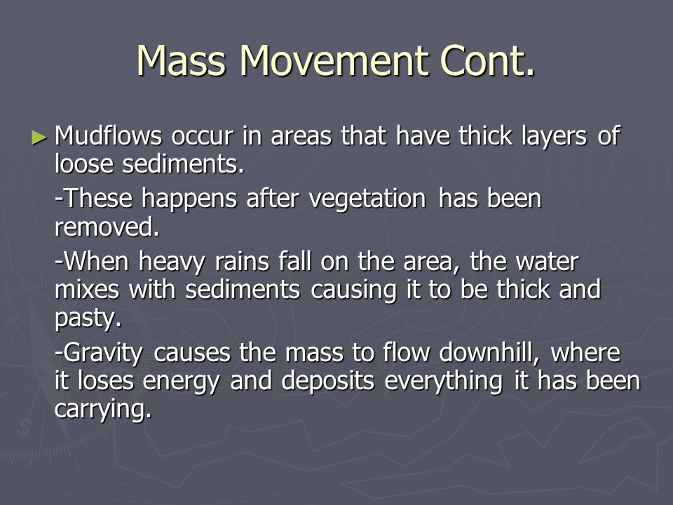 Mass Movement Cont. Mudflows occur in areas that have thick layers of loose sediments. -These happens after vegetation has been removed.