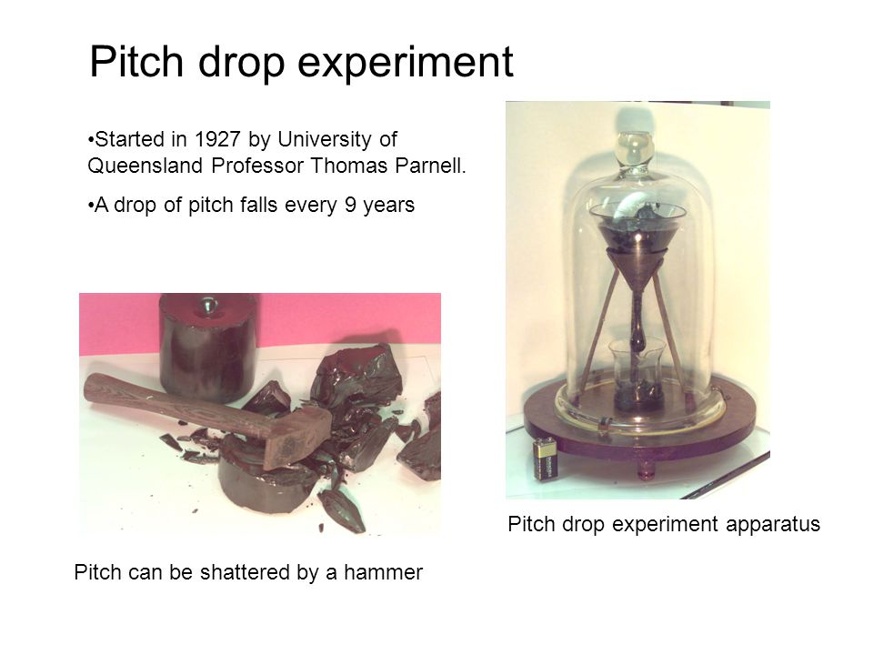Pitch drop experiment Started in 1927 by University of Queensland Professor Thomas Parnell. A drop of pitch falls every 9 years.