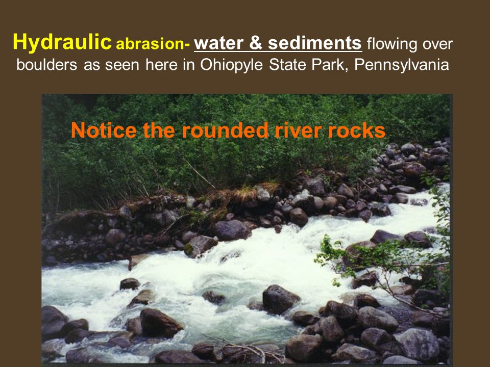Hydraulic abrasion- water & sediments flowing over boulders as seen here in Ohiopyle State Park, Pennsylvania