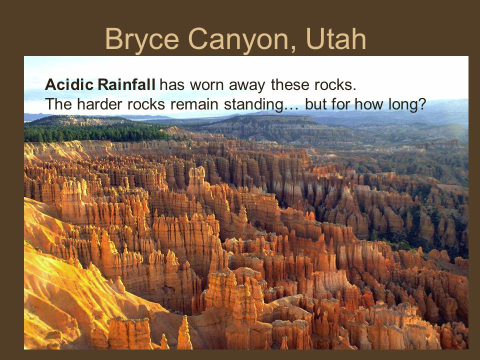 Bryce Canyon, Utah Acidic Rainfall has worn away these rocks.