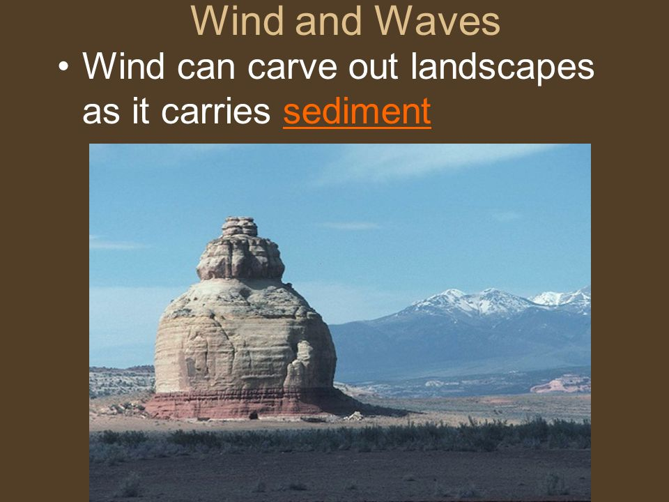 Wind and Waves Wind can carve out landscapes as it carries sediment
