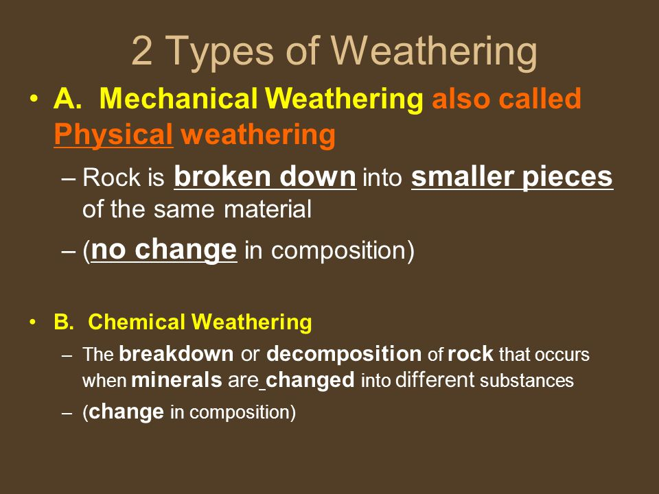 2 Types of Weathering A. Mechanical Weathering also called Physical weathering. Rock is broken down into smaller pieces of the same material.