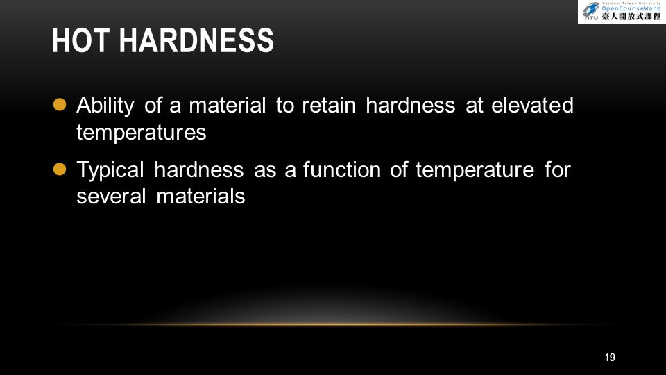 HOT HARDNESS Ability of a material to retain hardness at elevated temperatures.