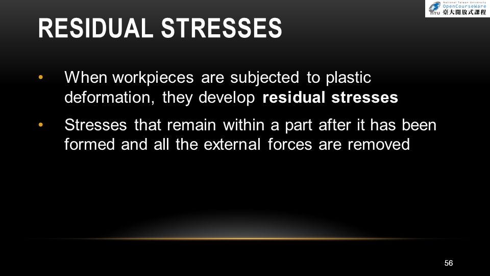 RESIDUAL STRESSES When workpieces are subjected to plastic deformation, they develop residual stresses.