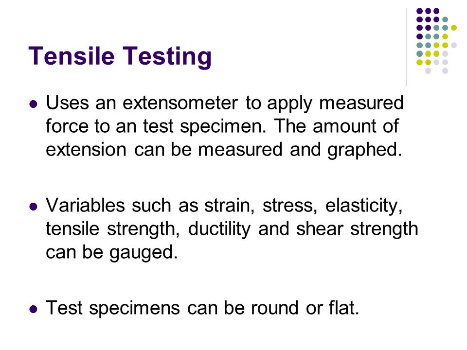 Tensile Testing Uses an extensometer to apply measured force to an test specimen. The amount of extension can be measured and graphed.