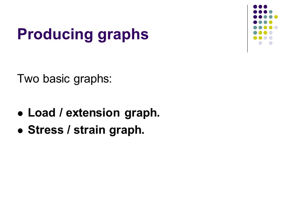 Producing graphs Two basic graphs: Load / extension graph.