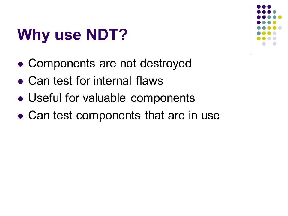 Why use NDT Components are not destroyed Can test for internal flaws