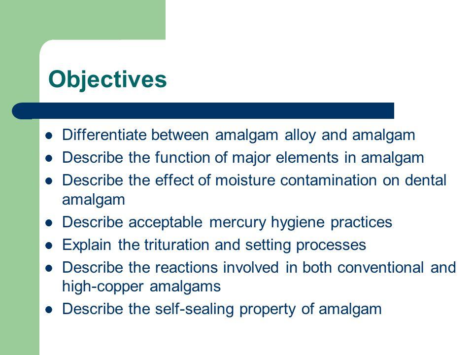 Objectives Differentiate between amalgam alloy and amalgam