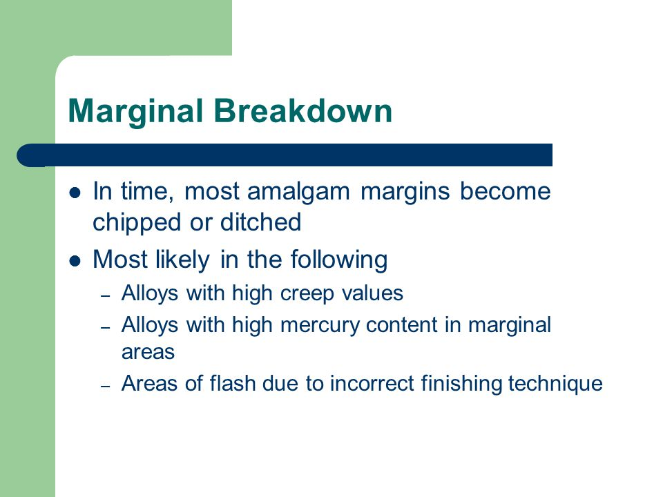 Marginal Breakdown In time, most amalgam margins become chipped or ditched. Most likely in the following.