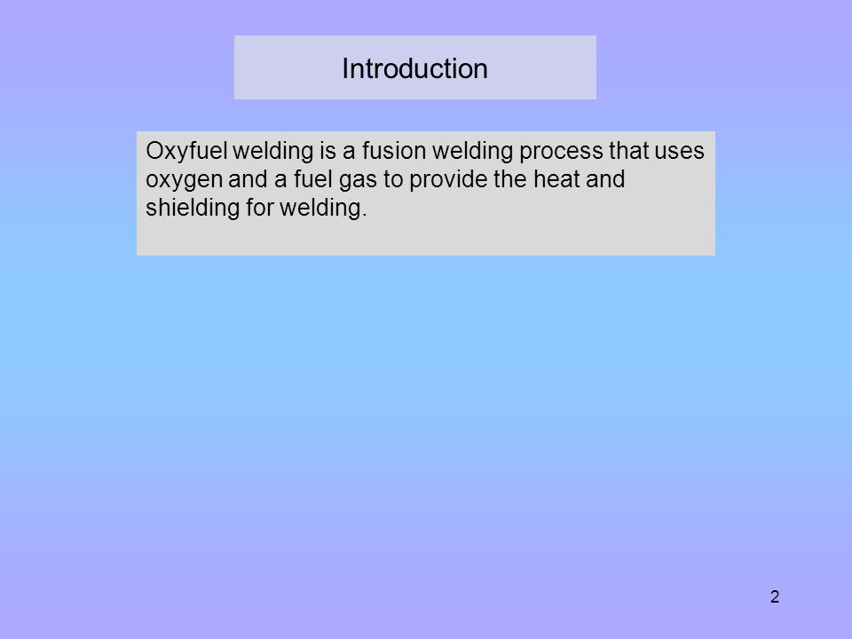 Introduction Oxyfuel welding is a fusion welding process that uses oxygen and a fuel gas to provide the heat and shielding for welding.