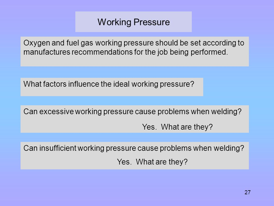 Working Pressure Oxygen and fuel gas working pressure should be set according to manufactures recommendations for the job being performed.