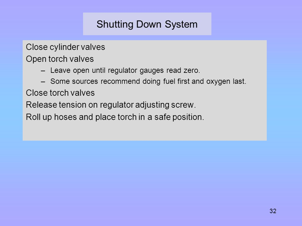 Shutting Down System Close cylinder valves Open torch valves