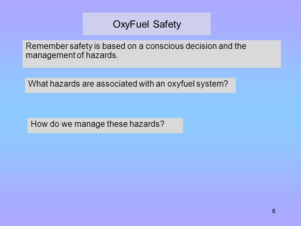 OxyFuel Safety Remember safety is based on a conscious decision and the management of hazards. What hazards are associated with an oxyfuel system