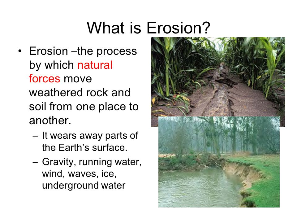 What is Erosion Erosion –the process by which natural forces move weathered rock and soil from one place to another.