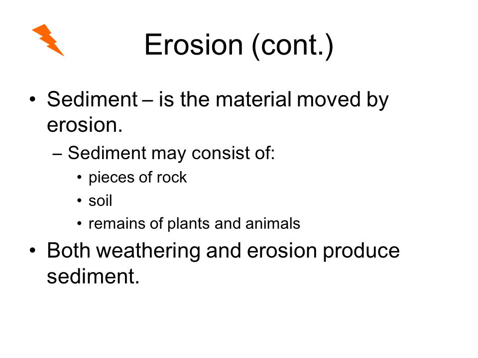 Erosion (cont.) Sediment – is the material moved by erosion.