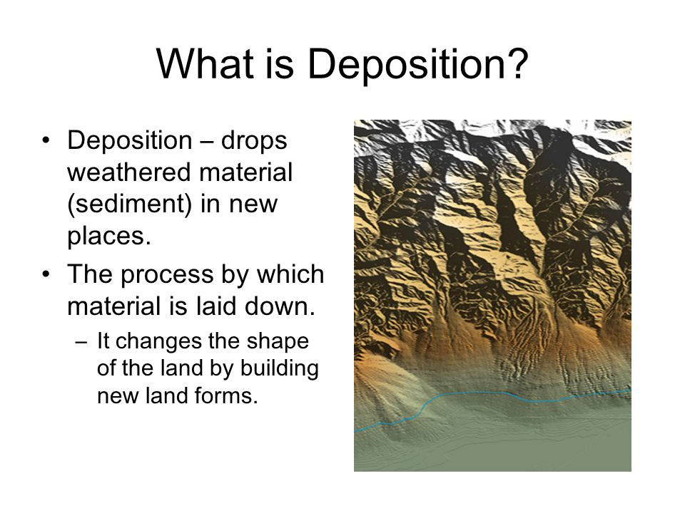 What is Deposition Deposition – drops weathered material (sediment) in new places. The process by which material is laid down.