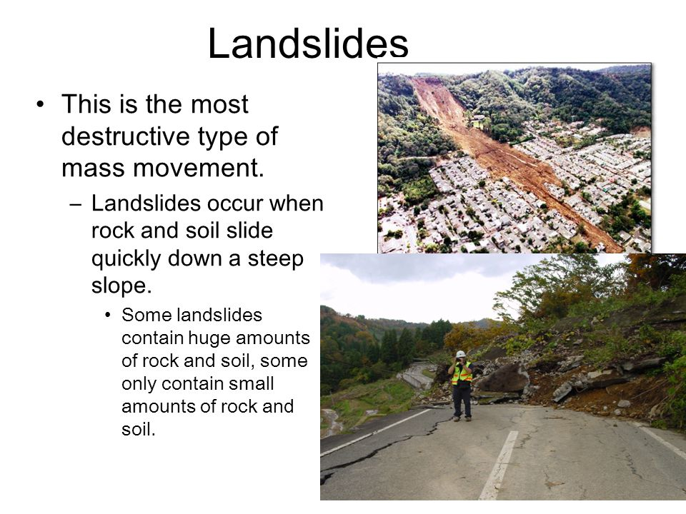 Landslides This is the most destructive type of mass movement.