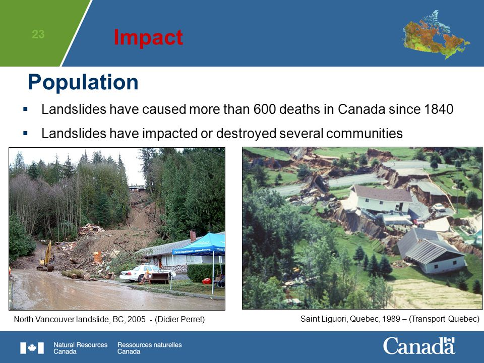 Impact Population. Landslides have caused more than 600 deaths in Canada since 1840. Landslides have impacted or destroyed several communities.