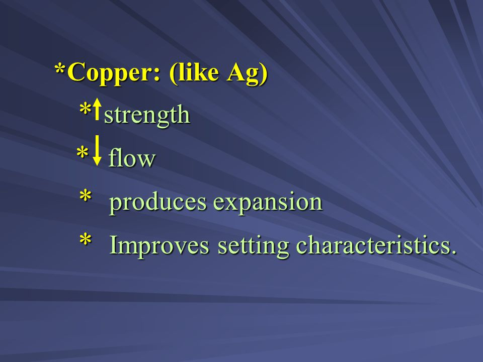 * flow *Copper: (like Ag) * strength * produces expansion