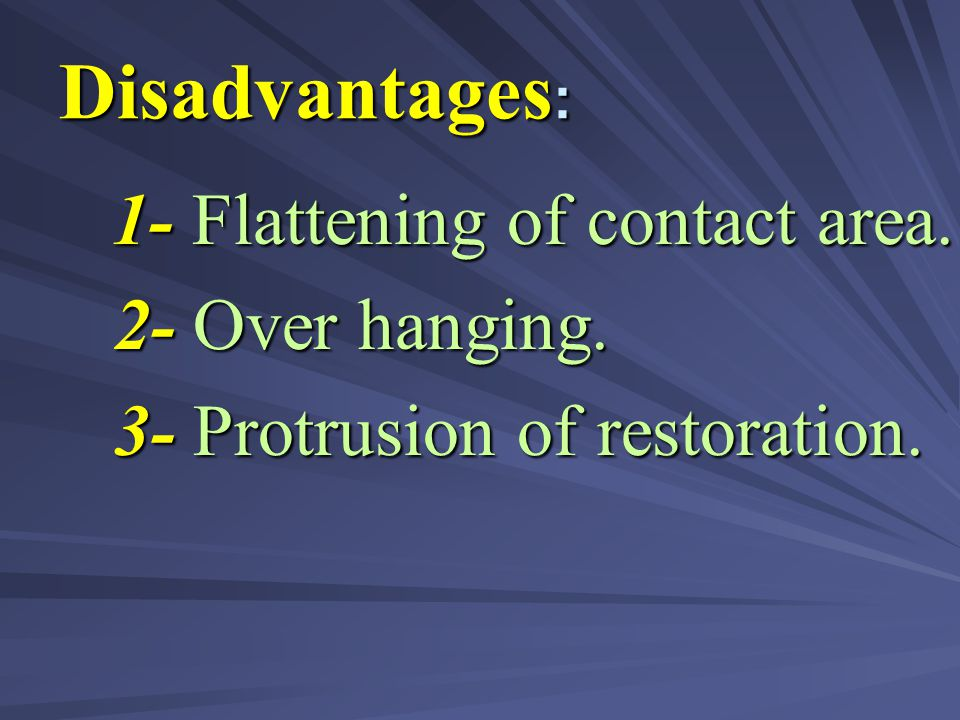 Disadvantages: 2- Over hanging. 3- Protrusion of restoration.