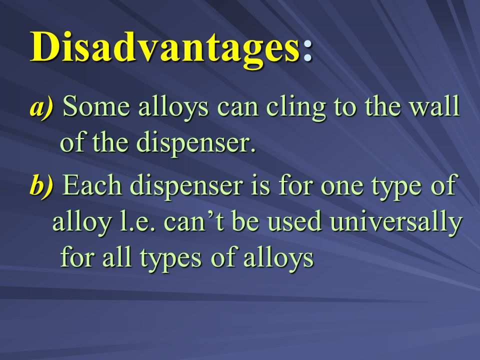 Disadvantages: a) Some alloys can cling to the wall of the dispenser.