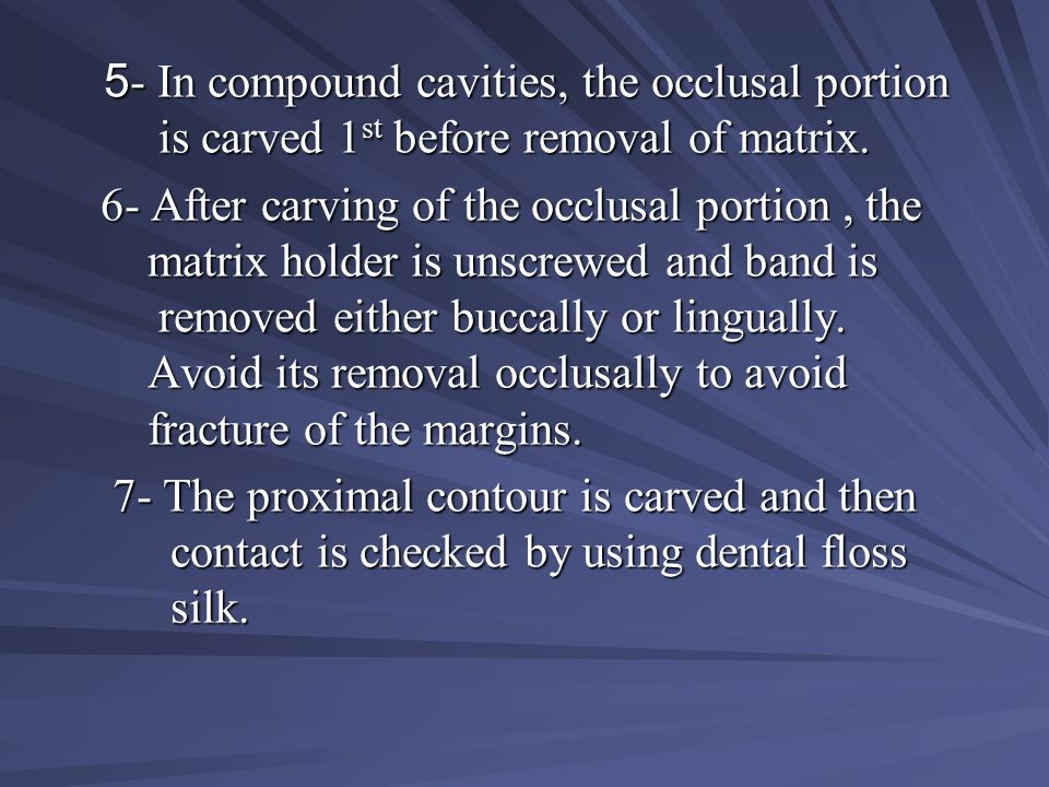 5- In compound cavities, the occlusal portion is carved 1st before removal of matrix.