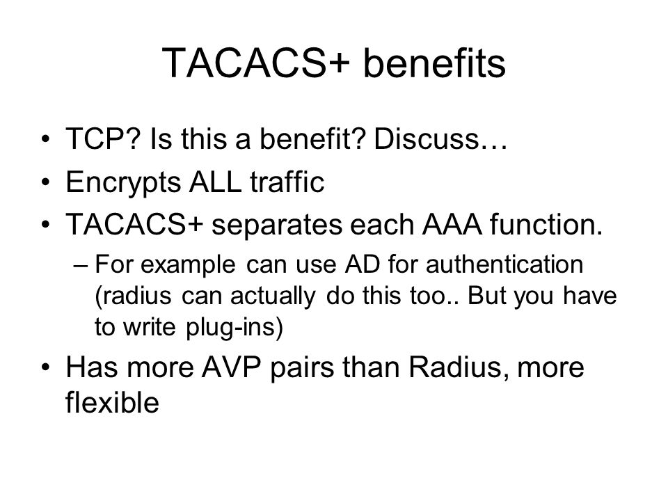 TACACS+ benefits TCP Is this a benefit Discuss… Encrypts ALL traffic