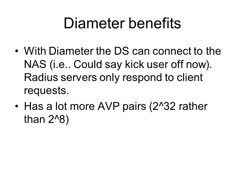 Diameter benefits With Diameter the DS can connect to the NAS (i.e.. Could say kick user off now). Radius servers only respond to client requests.