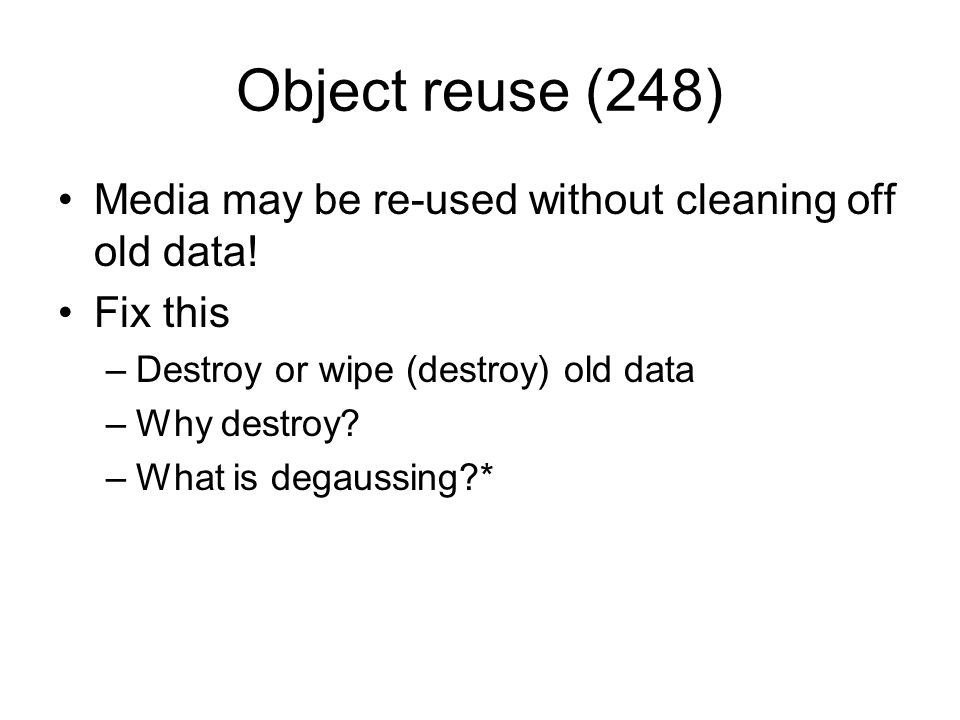 Object reuse (248) Media may be re-used without cleaning off old data!