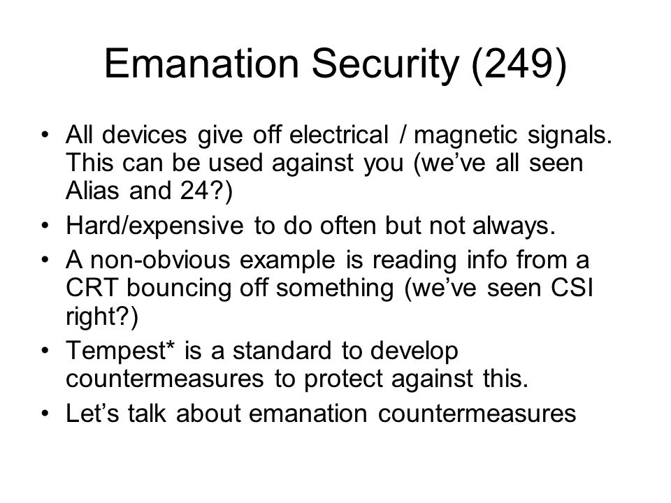 Emanation Security (249) All devices give off electrical / magnetic signals. This can be used against you (we've all seen Alias and 24 )