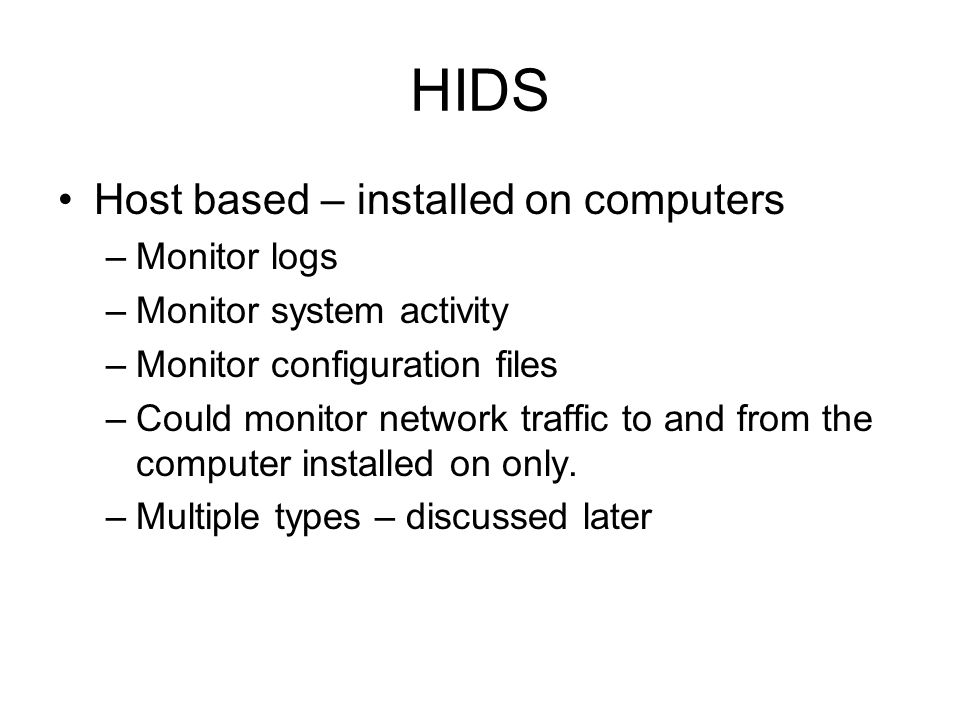 HIDS Host based – installed on computers Monitor logs