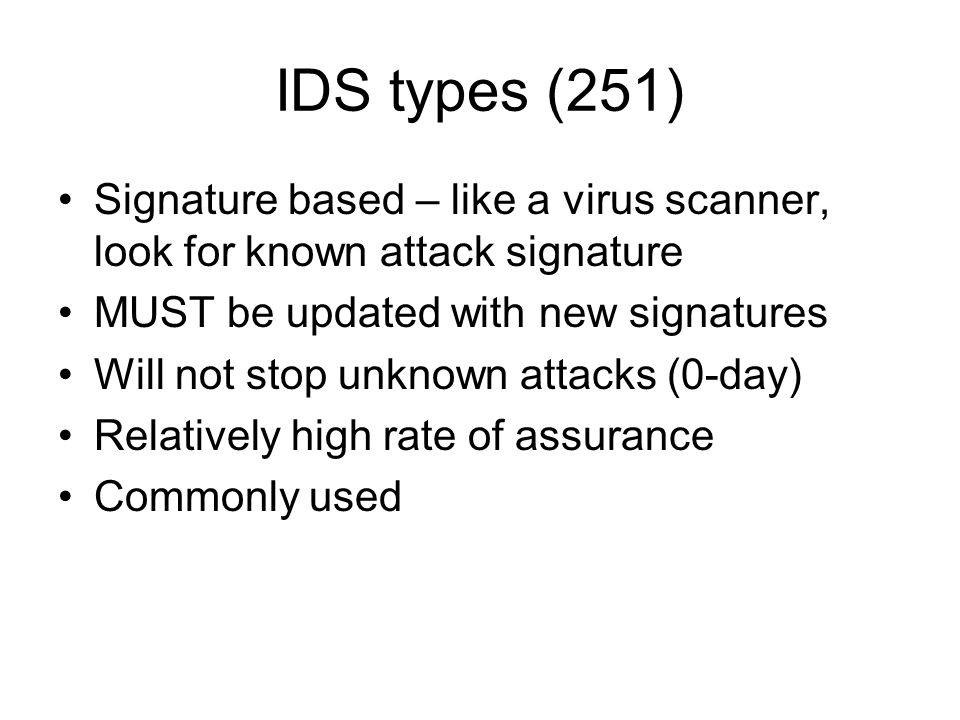 IDS types (251) Signature based – like a virus scanner, look for known attack signature. MUST be updated with new signatures.