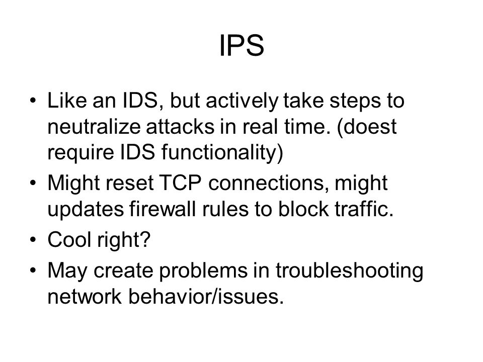 IPS Like an IDS, but actively take steps to neutralize attacks in real time. (doest require IDS functionality)