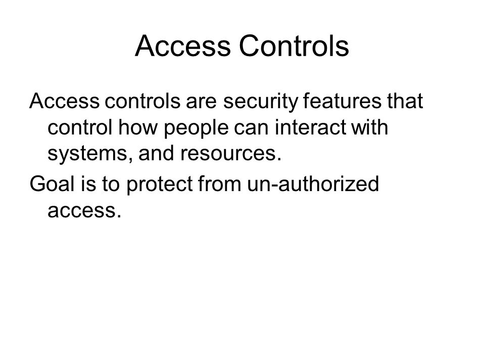 Access Controls Access controls are security features that control how people can interact with systems, and resources.