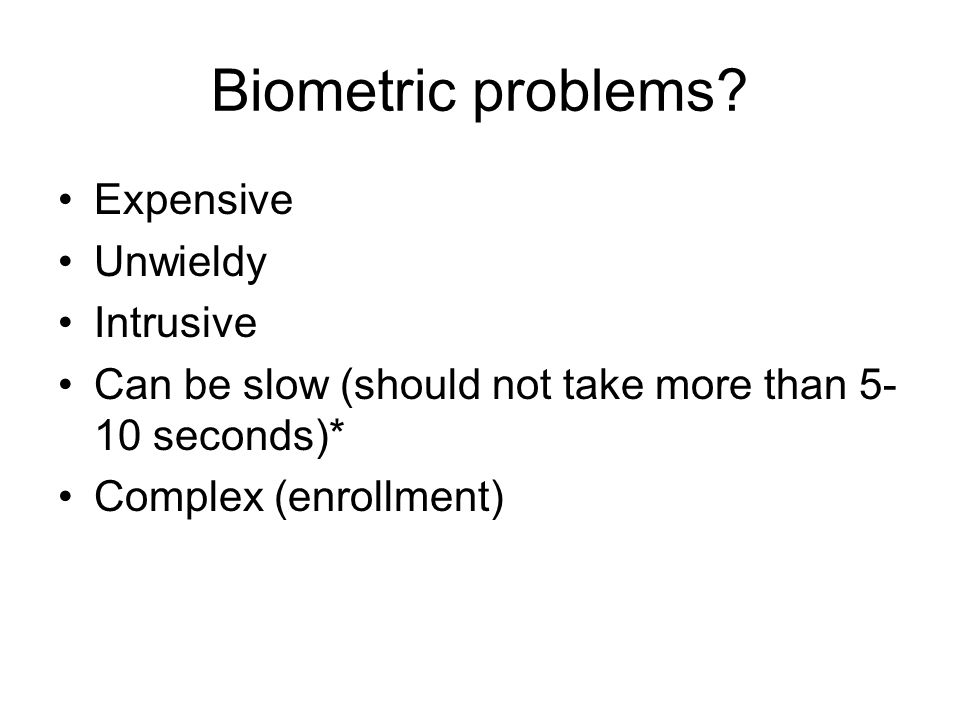 Biometric problems Expensive Unwieldy Intrusive