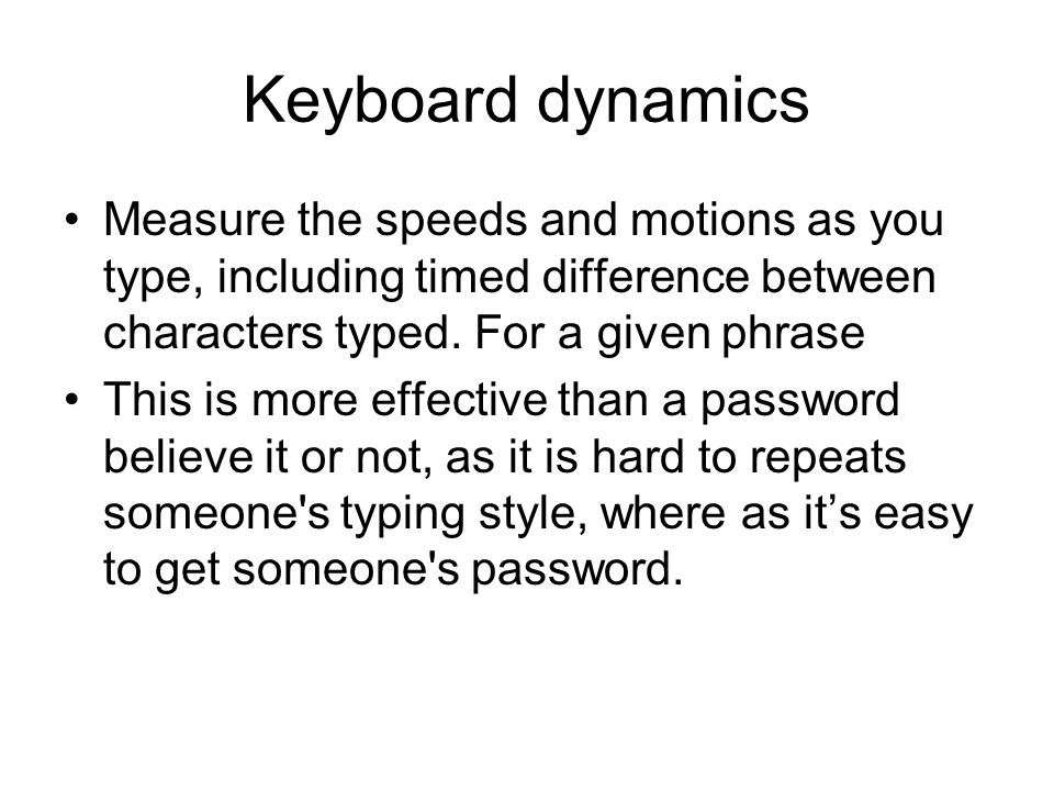 Keyboard dynamics Measure the speeds and motions as you type, including timed difference between characters typed. For a given phrase.
