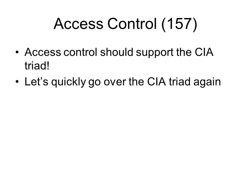 Access Control (157) Access control should support the CIA triad!