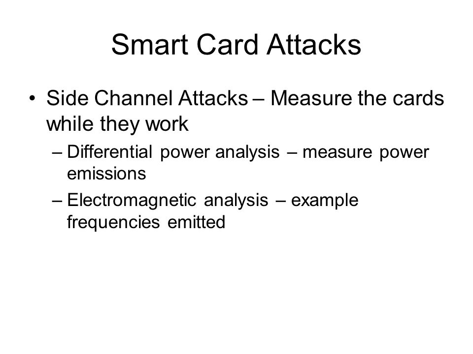 Smart Card Attacks Side Channel Attacks – Measure the cards while they work. Differential power analysis – measure power emissions.