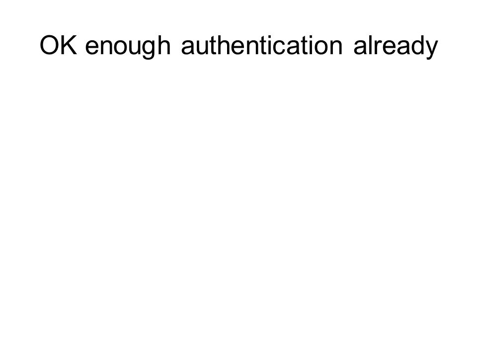 OK enough authentication already
