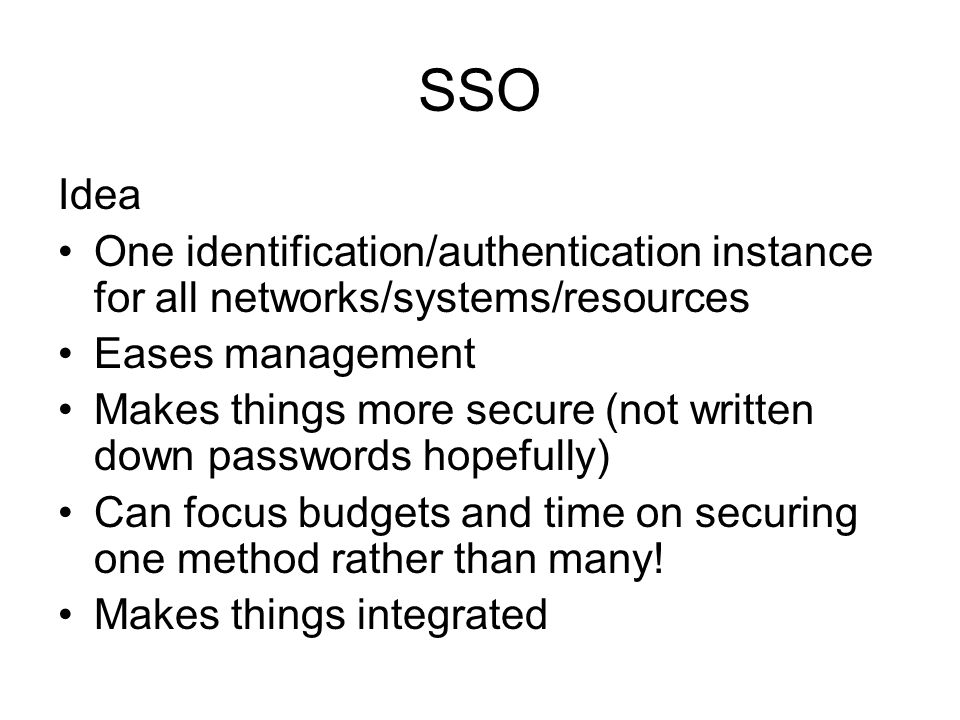 SSO Idea. One identification/authentication instance for all networks/systems/resources. Eases management.