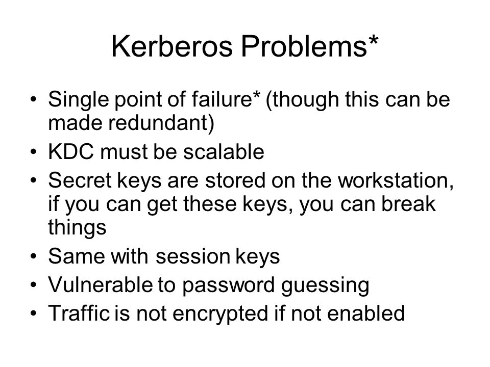 Kerberos Problems* Single point of failure* (though this can be made redundant) KDC must be scalable.
