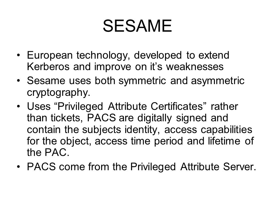 SESAME European technology, developed to extend Kerberos and improve on it's weaknesses. Sesame uses both symmetric and asymmetric cryptography.