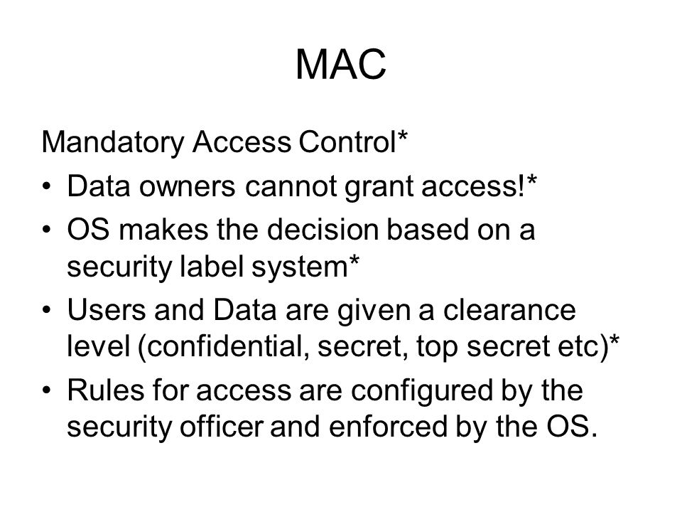 MAC Mandatory Access Control* Data owners cannot grant access!*