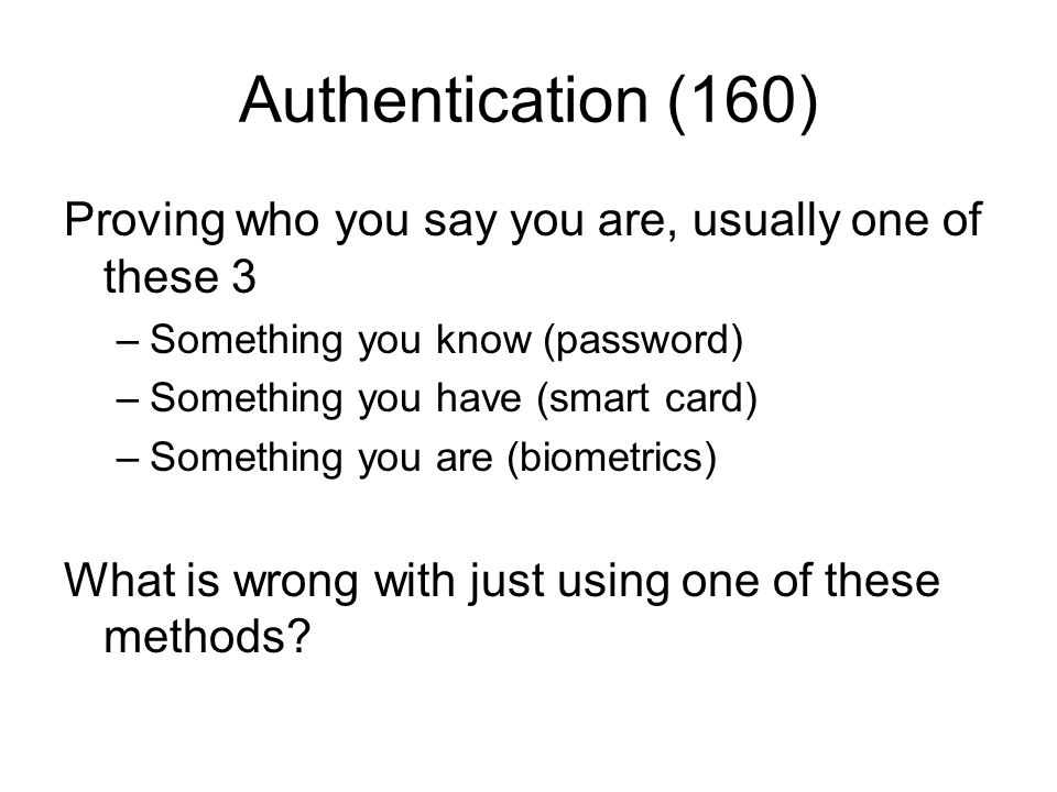 Authentication (160) Proving who you say you are, usually one of these 3. Something you know (password)