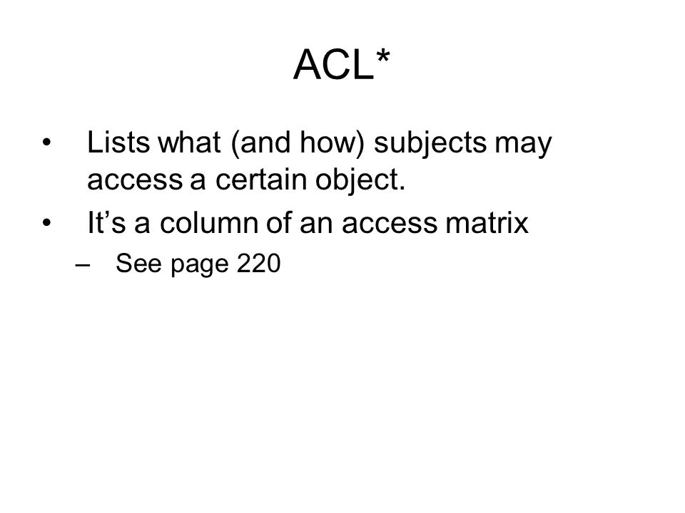 ACL* Lists what (and how) subjects may access a certain object.